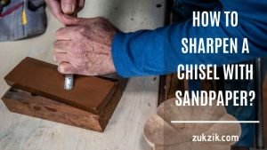 How To Do Sharpening Chisels With Sandpaper The Right Way