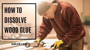 How To Dissolve Wood Glue: Learn it Here